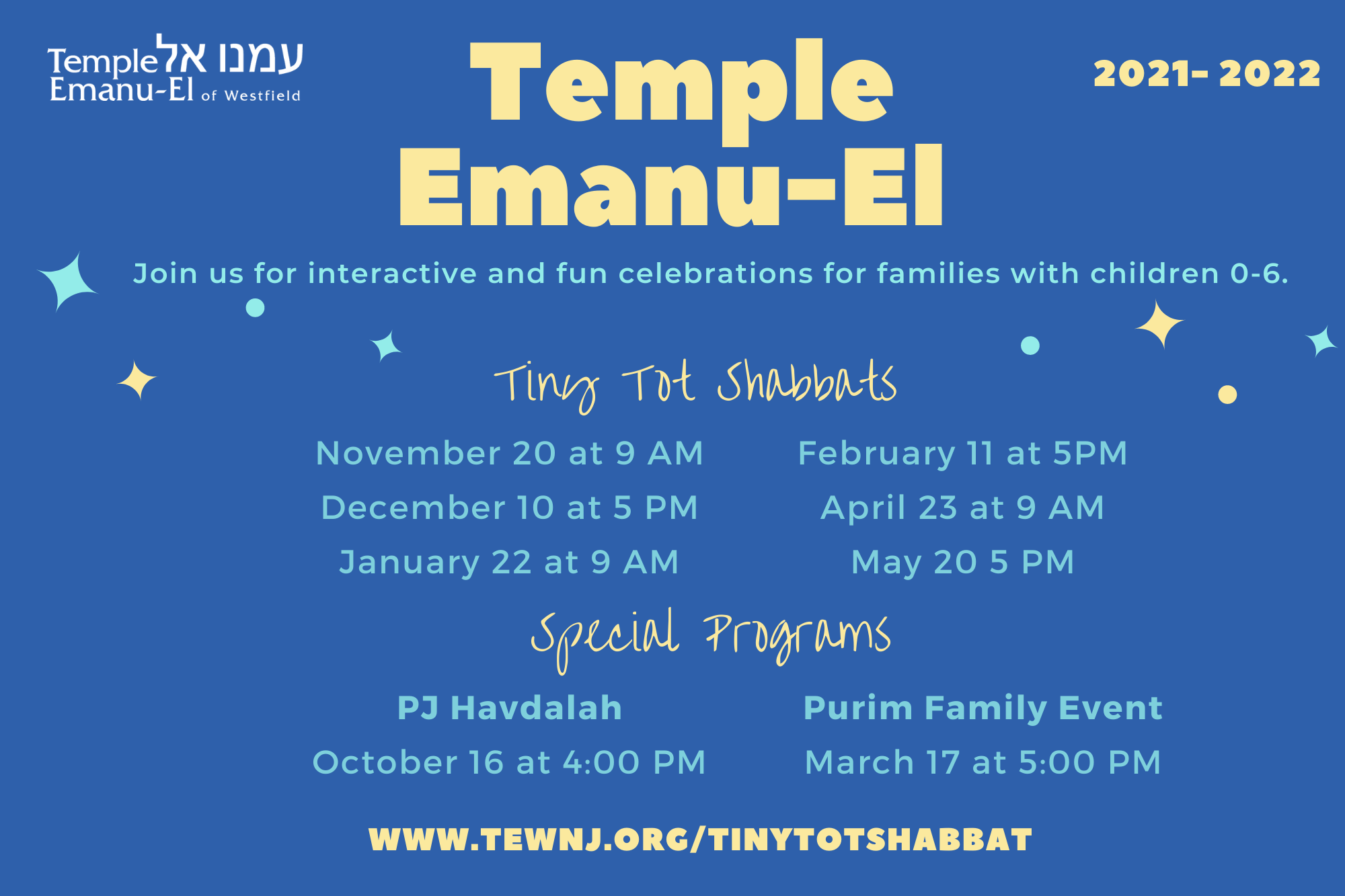 TINY TOT SHABBAT (may want to specify Fridays vs Saturdays….) November 20th 9am December 10th 5pm January 22nd 9am February 11th 5pm April 23rd 9am May 20th 5pm (1)